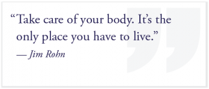 """Take care of your body. It's the only place you have to live."" — Jim Rohn"